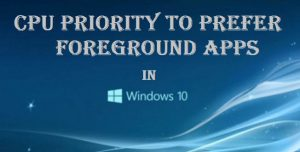 Set CPU Priority to Prefer Foreground Apps Windows 10 – Best Methods